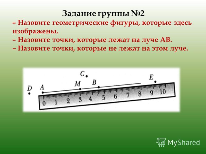 Задание группы 2 – Назовите геометрические фигуры, которые здесь изображены. – Назовите точки, которые лежат на луче АВ. – Назовите точки, которые не лежат на этом луче.