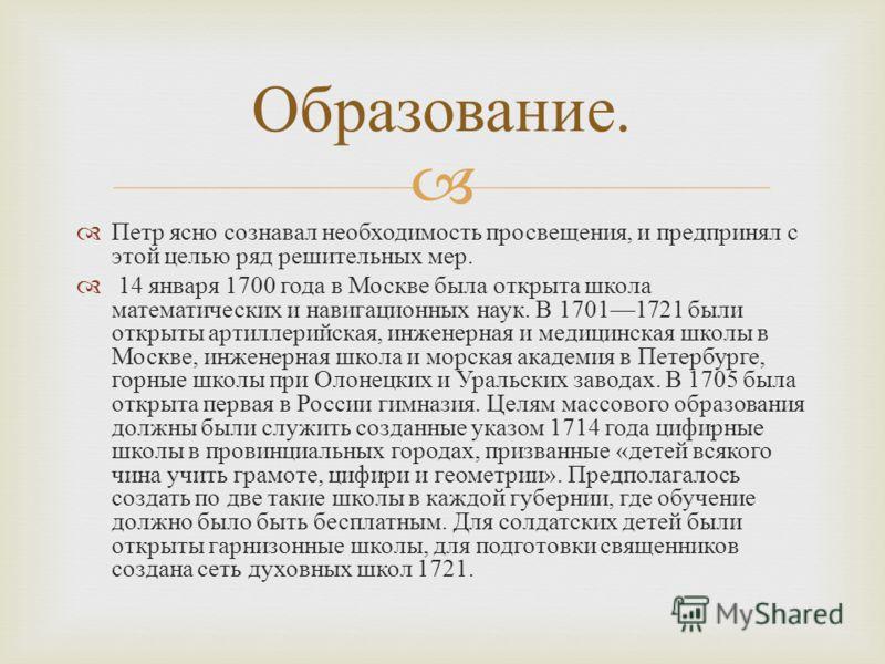 Петр ясно сознавал необходимость просвещения, и предпринял с этой целью ряд решительных мер. 14 января 1700 года в Москве была открыта школа математических и навигационных наук. В 17011721 были открыты артиллерийская, инженерная и медицинская школы в