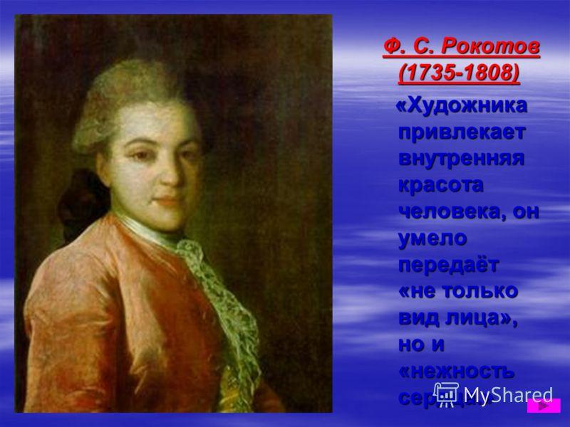 Ф. С. Рокотов (1735-1808) Ф. С. Рокотов (1735-1808) «Художника привлекает внутренняя красота человека, он умело передаёт «не только вид лица», но и «нежность сердца.» «Художника привлекает внутренняя красота человека, он умело передаёт «не только вид