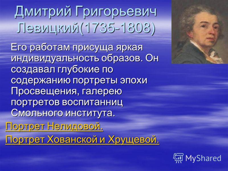 Дмитрий Григорьевич Левицкий(1735-1808) Его работам присуща яркая индивидуальность образов. Он создавал глубокие по содержанию портреты эпохи Просвещения, галерею портретов воспитанниц Смольного института. Его работам присуща яркая индивидуальность о