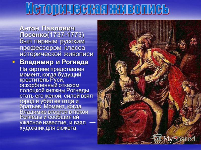 Антон Павлович Лосенко(1737-1773) был первым русским профессором класса исторической живописи Антон Павлович Лосенко(1737-1773) был первым русским профессором класса исторической живописи Владимир и Рогнеда Владимир и Рогнеда На картине представлен м