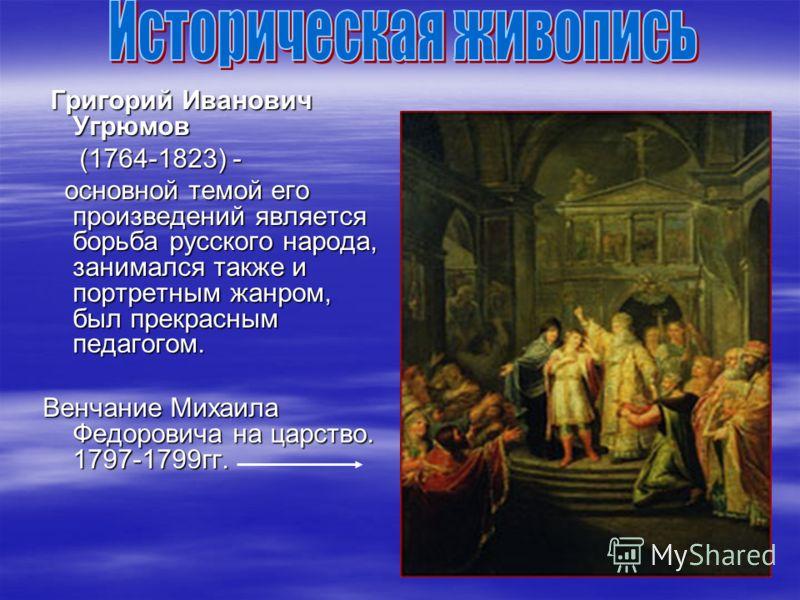 Григорий Иванович Угрюмов Григорий Иванович Угрюмов (1764-1823) - (1764-1823) - основной темой его произведений является борьба русского народа, занимался также и портретным жанром, был прекрасным педагогом. основной темой его произведений является б