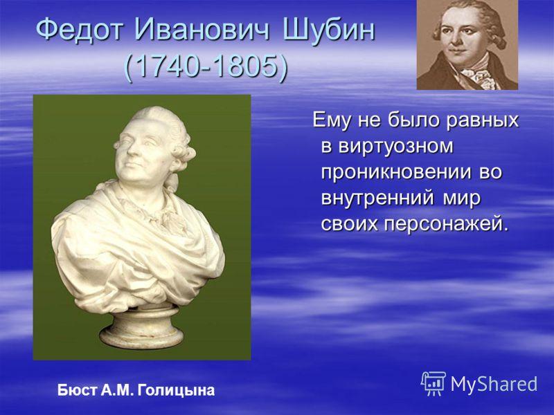 Федот Иванович Шубин (1740-1805) Ему не было равных в виртуозном проникновении во внутренний мир своих персонажей. Ему не было равных в виртуозном проникновении во внутренний мир своих персонажей. Бюст А.М. Голицына