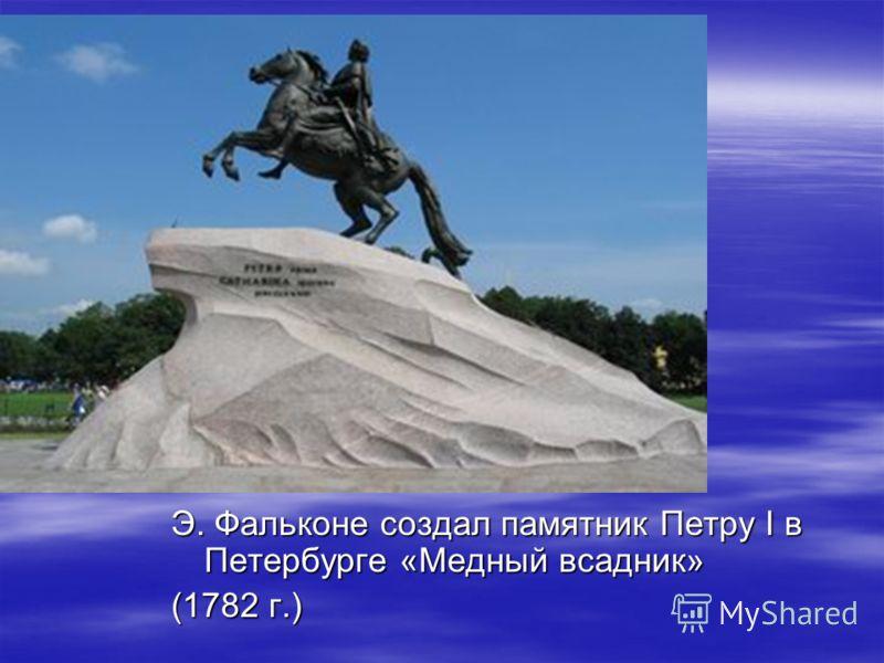 Э. Фальконе создал памятник Петру I в Петербурге «Медный всадник» (1782 г.)