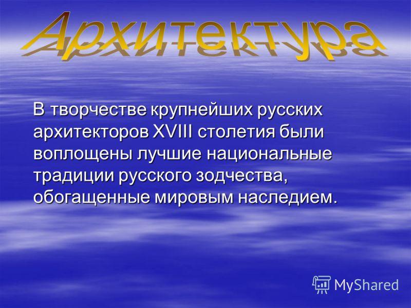 В творчестве крупнейших русских архитекторов XVIII столетия были воплощены лучшие национальные традиции русского зодчества, обогащенные мировым наследием. В творчестве крупнейших русских архитекторов XVIII столетия были воплощены лучшие национальные