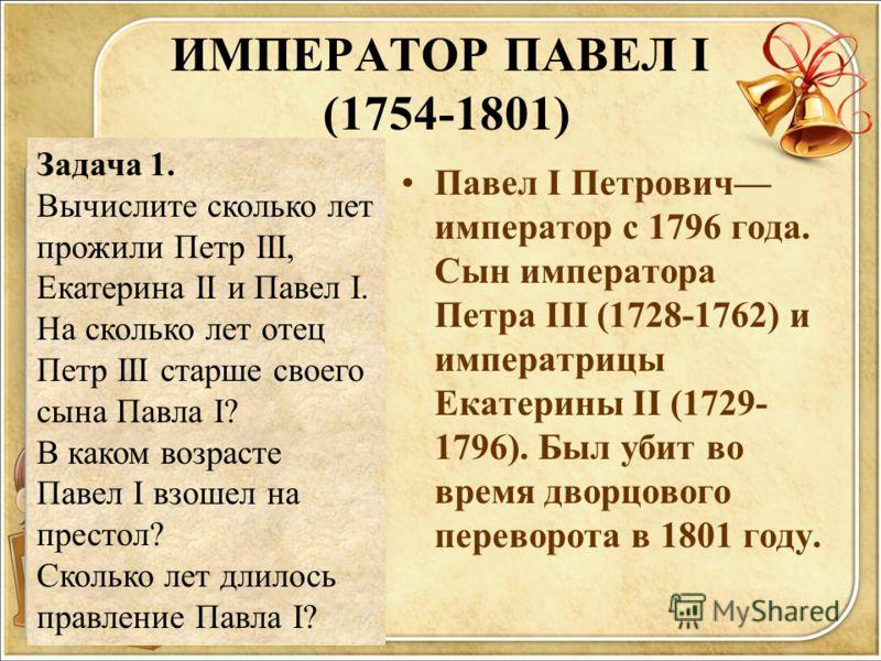 ИМПЕРАТОР ПАВЕЛ I (1754-1801) Павел I Петрович император с 1796 года. Сын императора Петра III (1728-1762) и императрицы Екатерины II (1729- 1796). Был убит во время дворцового переворота в 1801 году. Задача 1. Вычислите сколько лет прожили Петр III,