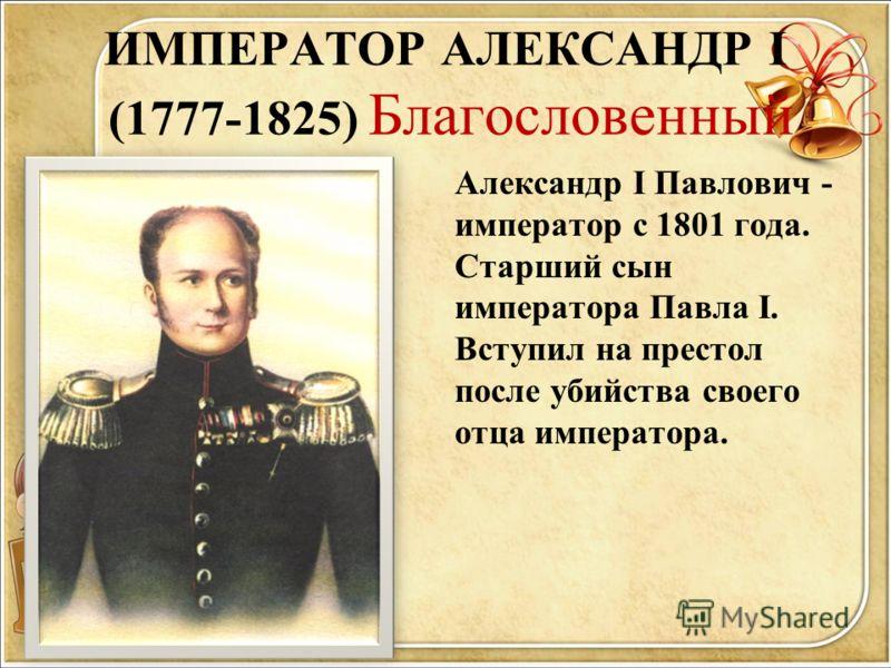 ИМПЕРАТОР АЛЕКСАНДР I (1777-1825) Благословенный Александр I Павлович - император с 1801 года. Старший сын императора Павла I. Вступил на престол после убийства своего отца императора.