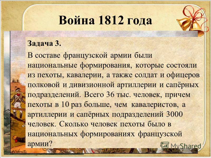 Война 1812 года Задача 3. В составе французской армии были национальные формирования, которые состояли из пехоты, кавалерии, а также солдат и офицеров полковой и дивизионной артиллерии и сапёрных подразделений. Всего 36 тыс. человек, причем пехоты в