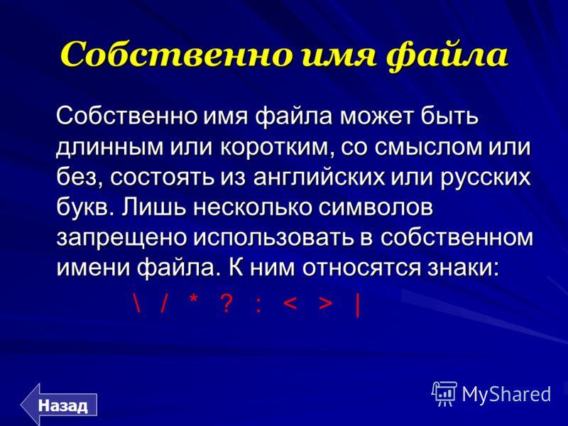 Собственно имя файла Собственно имя файла может быть длинным или коротким, со смыслом или без, состоять из английских или русских букв. Лишь несколько символов запрещено использовать в собственном имени файла. К ним относятся знаки: \ / * ? : < > | Н