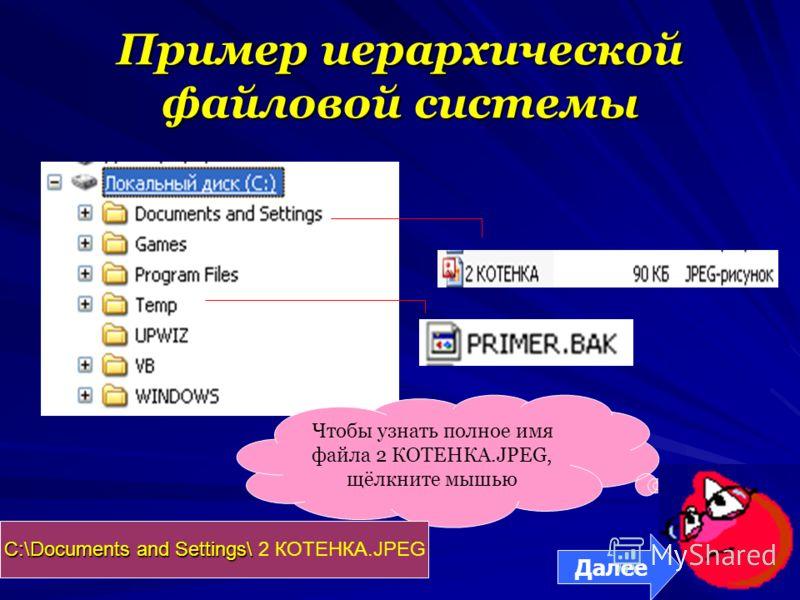 Пример иерархической файловой системы Чтобы узнать полное имя файла 2 КОТЕНКА.JPEG, щёлкните мышью С:\Documents and Settings\ С:\Documents and Settings\ 2 КОТЕНКА.JPEG Далее