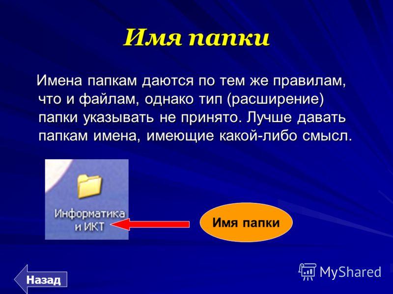 Имя папки Имена папкам даются по тем же правилам, что и файлам, однако тип (расширение) папки указывать не принято. Лучше давать папкам имена, имеющие какой-либо смысл. Назад