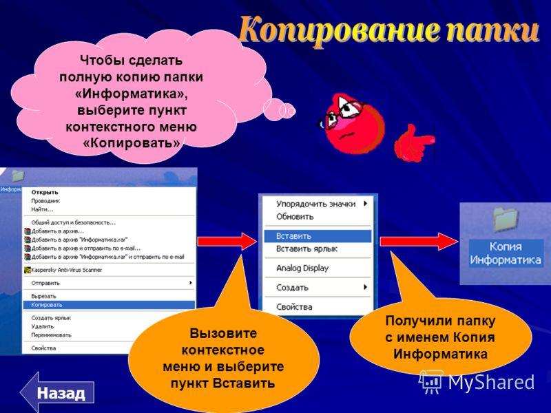 Чтобы сделать полную копию папки «Информатика», выберите пункт контекстного меню «Копировать» Вызовите контекстное меню и выберите пункт Вставить Получили папку с именем Копия Информатика Назад