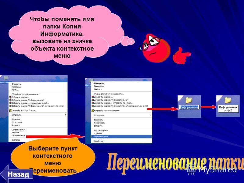 Чтобы поменять имя папки Копия Информатика, вызовите на значке объекта контекстное меню Выберите пункт контекстного меню Переименовать Назад