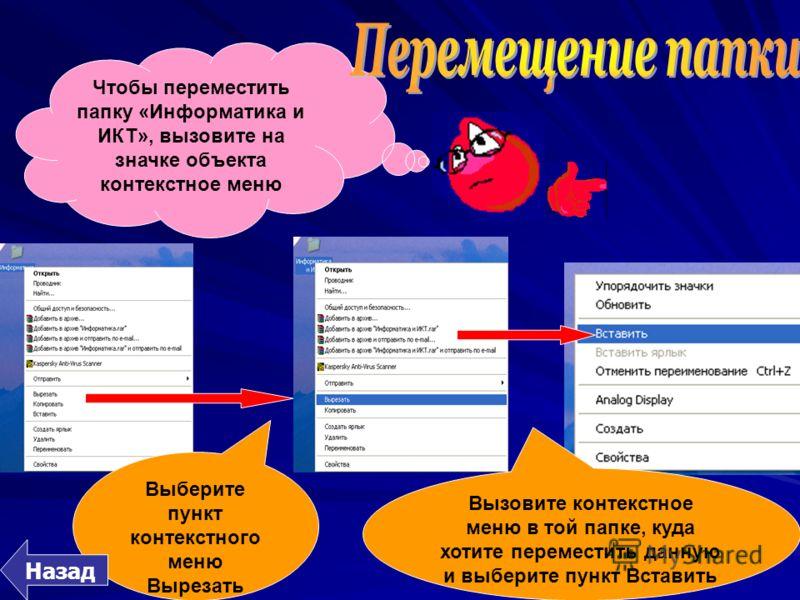 Чтобы переместить папку «Информатика и ИКТ», вызовите на значке объекта контекстное меню Выберите пункт контекстного меню Вырезать Вызовите контекстное меню в той папке, куда хотите переместить данную и выберите пункт Вставить Назад