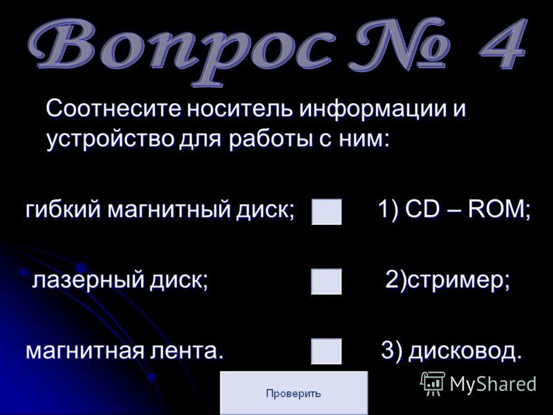 Соотнесите носитель информации и устройство для работы с ним: гибкий магнитный диск; 1) CD – ROM; лазерный диск; 2)стример; магнитная лента. 3) дисковод.