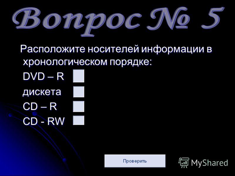 Расположите носителей информации в хронологическом порядке: DVD – R дискета CD – R CD - RW