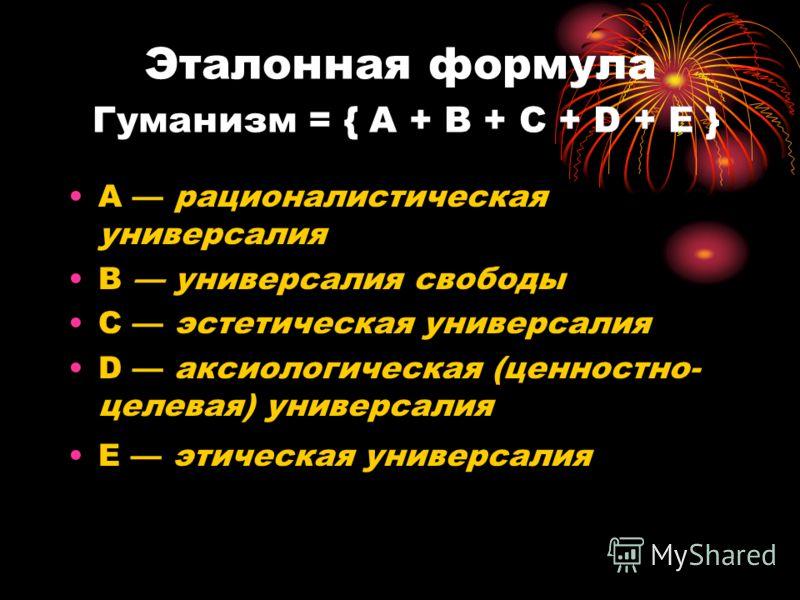 Эталонная формула Гуманизм = { А + В + С + D + Е } A рационалистическая универсалия B универсалия свободы С эстетическая универсалия D аксиологическая (ценностно- целевая) универсалия Е этическая универсалия