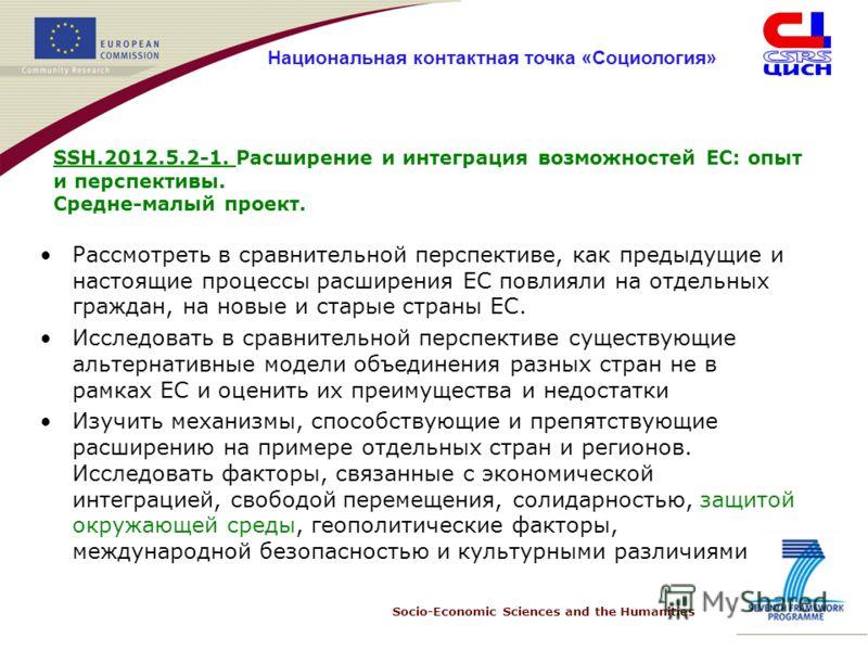 Socio-Economic Sciences and the Humanities Национальная контактная точка «Социология» SSH.2012.5.2-1. Расширение и интеграция возможностей ЕС: опыт и перспективы. Средне-малый проект. Рассмотреть в сравнительной перспективе, как предыдущие и настоящи