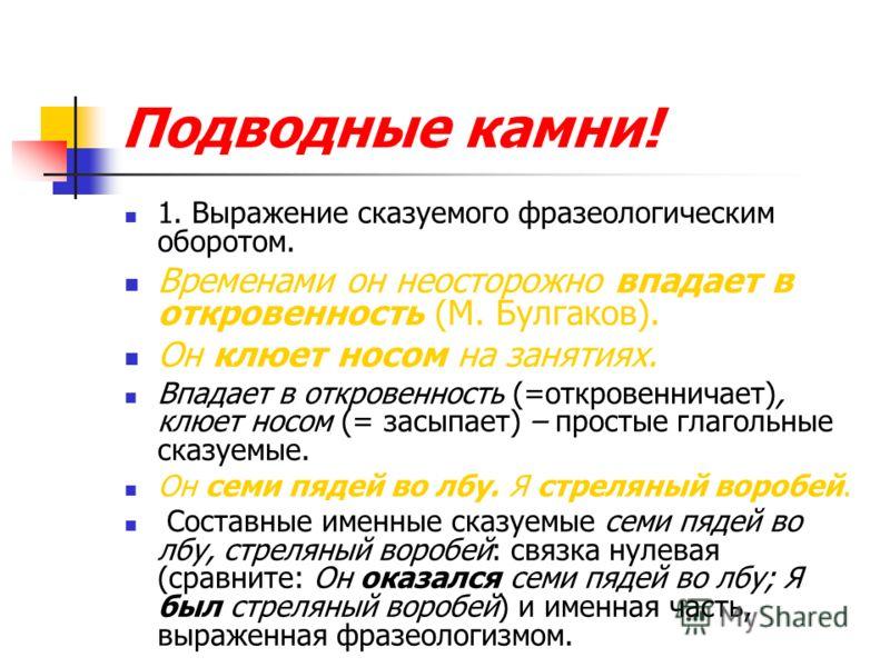 Подводные камни! 1. Выражение сказуемого фразеологическим оборотом. Временами он неосторожно впадает в откровенность (М. Булгаков). Он клюет носом на занятиях. Впадает в откровенность (=откровенничает), клюет носом (= засыпает) – простые глагольные с