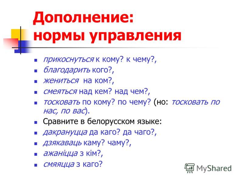 Дополнение: нормы управления прикоснуться к кому? к чему?, благодарить кого?, жениться на ком?, смеяться над кем? над чем?, тосковать по кому? по чему? (но: тосковать по нас, по вас). Сравните в белорусском языке: дакрануцца да каго? да чаго?, дзякав
