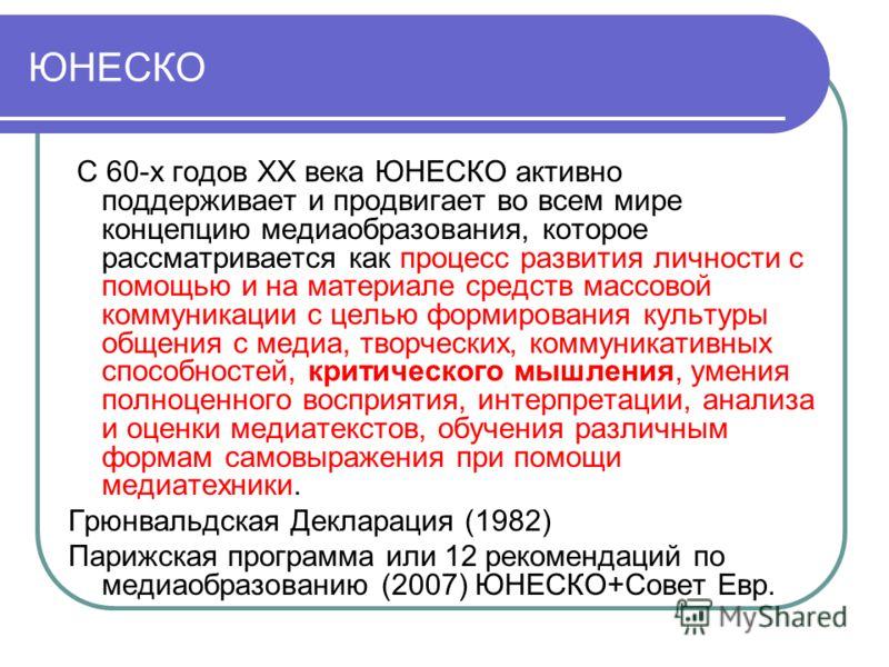 ЮНЕСКО С 60-х годов XX века ЮНЕСКО активно поддерживает и продвигает во всем мире концепцию медиаобразования, которое рассматривается как процесс развития личности с помощью и на материале средств массовой коммуникации с целью формирования культуры о
