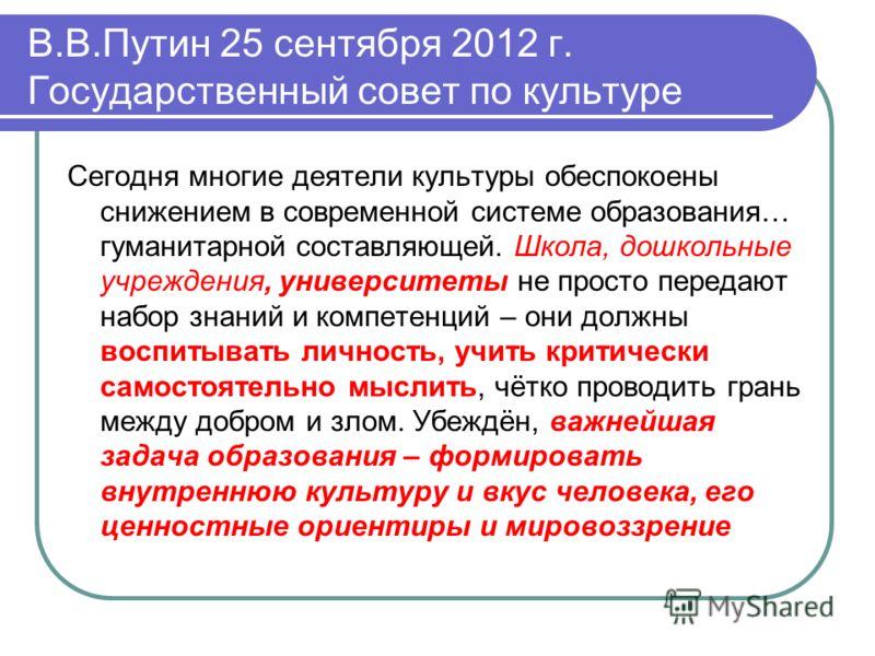 В.В.Путин 25 сентября 2012 г. Государственный совет по культуре Сегодня многие деятели культуры обеспокоены снижением в современной системе образования… гуманитарной составляющей. Школа, дошкольные учреждения, университеты не просто передают набор зн