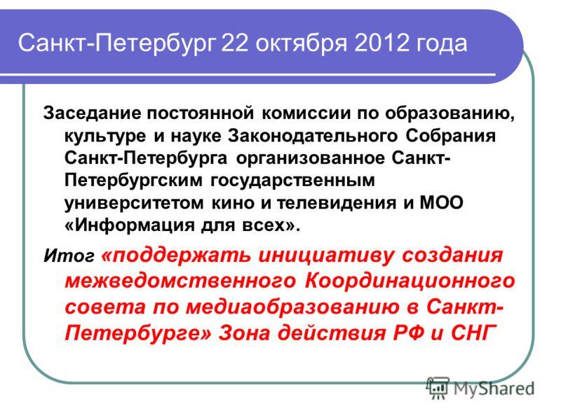Санкт-Петербург 22 октября 2012 года Заседание постоянной комиссии по образованию, культуре и науке Законодательного Собрания Санкт-Петербурга организованное Санкт- Петербургским государственным университетом кино и телевидения и МОО «Информация для