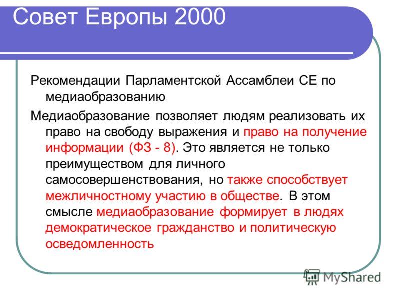 Совет Европы 2000 Рекомендации Парламентской Ассамблеи СЕ по медиаобразованию Медиаобразование позволяет людям реализовать их право на свободу выражения и право на получение информации (ФЗ - 8). Это является не только преимуществом для личного самосо