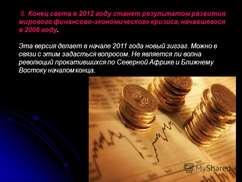 6. Конец света в 2012 году станет результатом развития мирового финансово-экономического кризиса, начавшегося в 2008 году. Эта версия делает в начале 2011 года новый зигзаг. Можно в связи с этим задасться вопросом. Не является ли волна революций прок