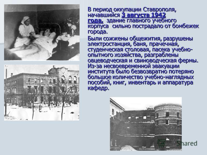 В период оккупации Ставрополя, начавшийся 3 августа 1942 года, здание главного учебного корпуса сильно пострадало от бомбежек города. Были сожжены общежития, разрушены электростанция, баня, прачечная, студенческая столовая, пасека учебно- опытного хо