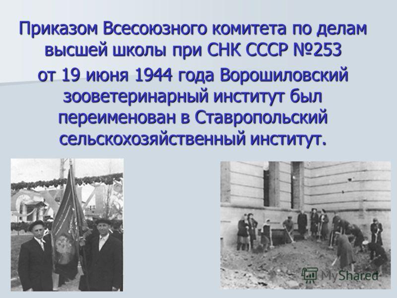 Приказом Всесоюзного комитета по делам высшей школы при СНК СССР 253 от 19 июня 1944 года Ворошиловский зооветеринарный институт был переименован в Ставропольский сельскохозяйственный институт.