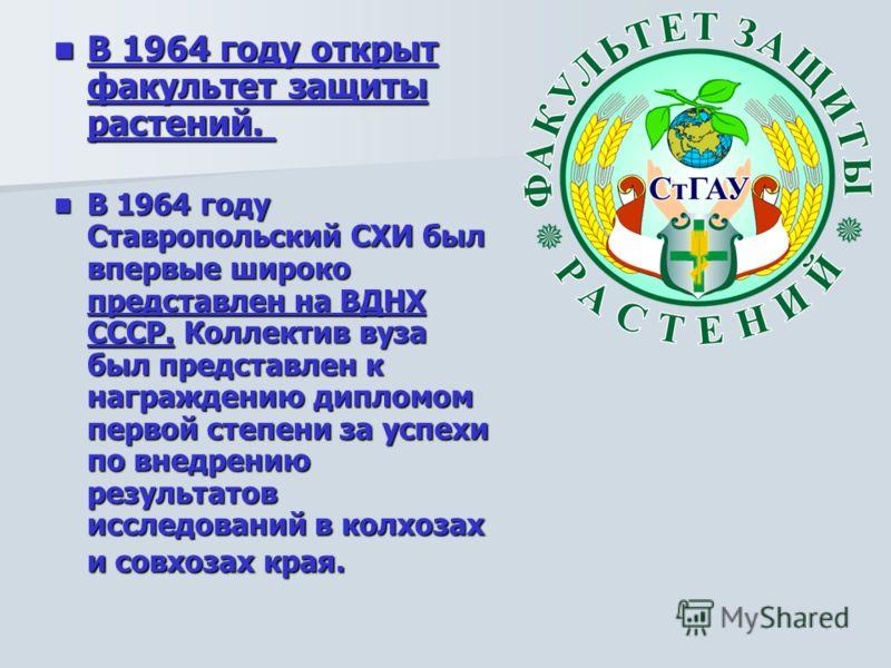 В 1964 году открыт факультет защиты растений. В 1964 году открыт факультет защиты растений. В 1964 году Ставропольский СХИ был впервые широко представлен на ВДНХ СССР. Коллектив вуза был представлен к награждению дипломом первой степени за успехи по