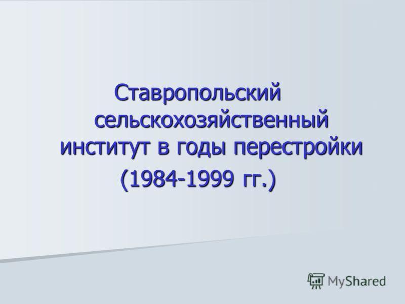Ставропольский сельскохозяйственный институт в годы перестройки (1984-1999 гг.)