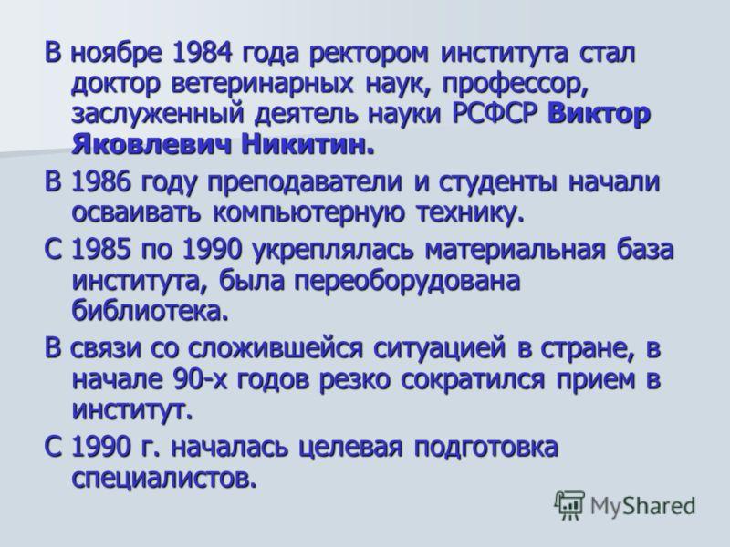 В ноябре 1984 года ректором института стал доктор ветеринарных наук, профессор, заслуженный деятель науки РСФСР Виктор Яковлевич Никитин. В 1986 году преподаватели и студенты начали осваивать компьютерную технику. С 1985 по 1990 укреплялась материаль