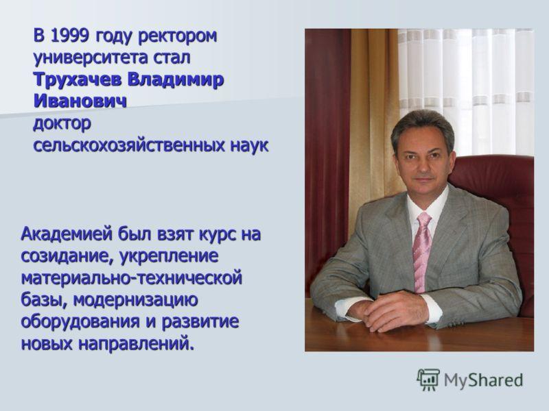В 1999 году ректором университета стал Трухачев Владимир Иванович доктор сельскохозяйственных наук Академией был взят курс на созидание, укрепление материально-технической базы, модернизацию оборудования и развитие новых направлений.