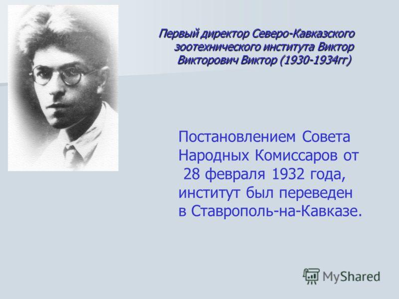 Первый директор Северо-Кавказского зоотехнического института Виктор Викторович Виктор (1930-1934гг) Постановлением Совета Народных Комиссаров от 28 февраля 1932 года, институт был переведен в Ставрополь-на-Кавказе.