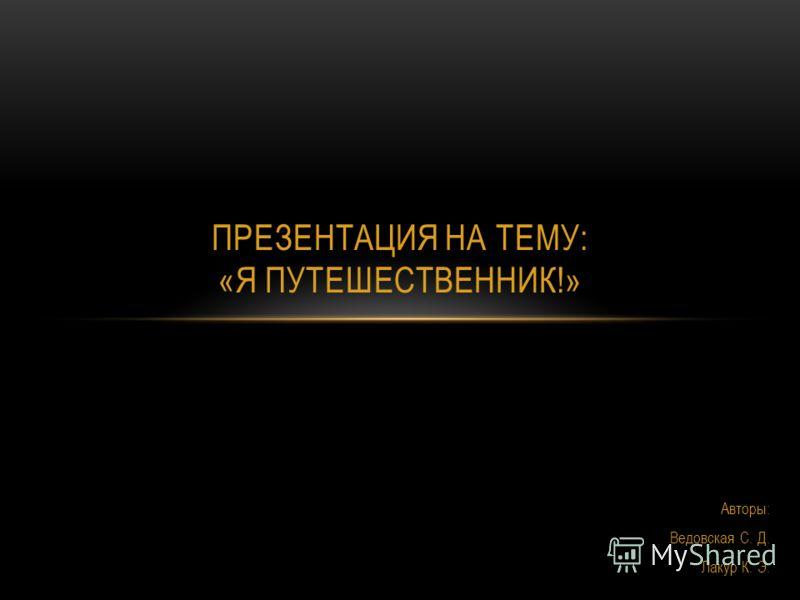 Авторы: Ведовская С. Д. Лакур К. Э. ПРЕЗЕНТАЦИЯ НА ТЕМУ: «Я ПУТЕШЕСТВЕННИК!»