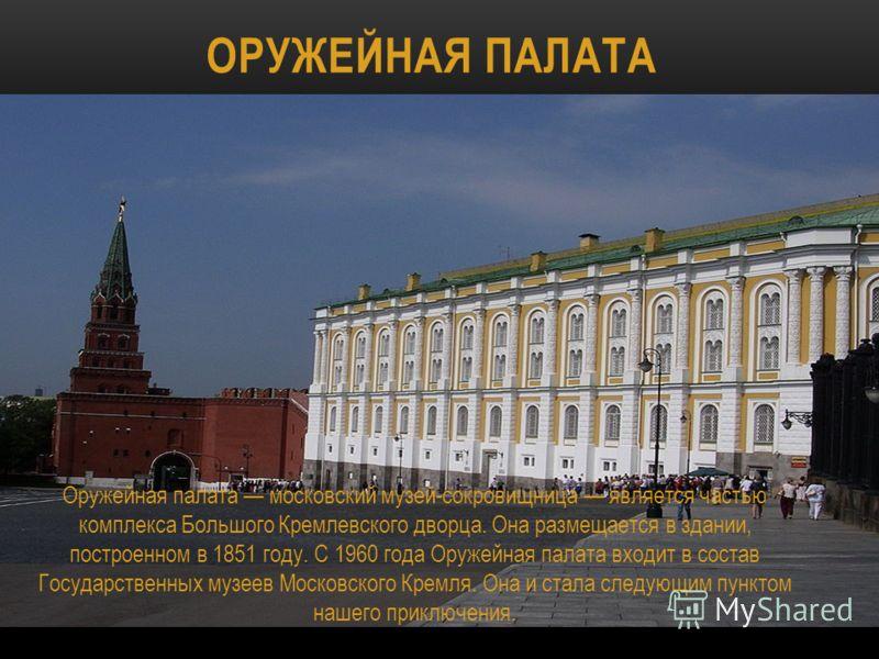 ОРУЖЕЙНАЯ ПАЛАТА Оружейная палата московский музей-сокровищница является частью комплекса Большого Кремлевского дворца. Она размещается в здании, построенном в 1851 году. С 1960 года Оружейная палата входит в состав Государственных музеев Московского