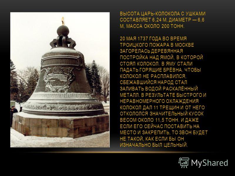 ВЫСОТА ЦАРЬ-КОЛОКОЛА С УШКАМИ СОСТАВЛЯЕТ 6,24 М, ДИАМЕТР 6,6 М, МАССА ОКОЛО 200 ТОНН. 20 МАЯ 1737 ГОДА ВО ВРЕМЯ ТРОИЦКОГО ПОЖАРА В МОСКВЕ ЗАГОРЕЛАСЬ ДЕРЕВЯННАЯ ПОСТРОЙКА НАД ЯМОЙ, В КОТОРОЙ СТОЯЛ КОЛОКОЛ. В ЯМУ СТАЛИ ПАДАТЬ ГОРЯЩИЕ БРЁВНА. ЧТОБЫ КОЛО