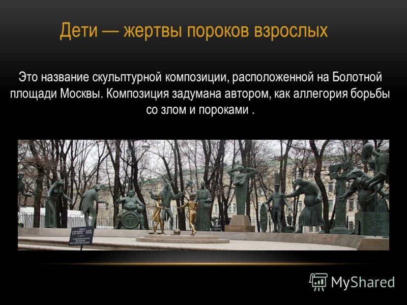 Дети жертвы пороков взрослых Это название скульптурной композиции, расположенной на Болотной площади Москвы. Композиция задумана автором, как аллегория борьбы со злом и пороками.