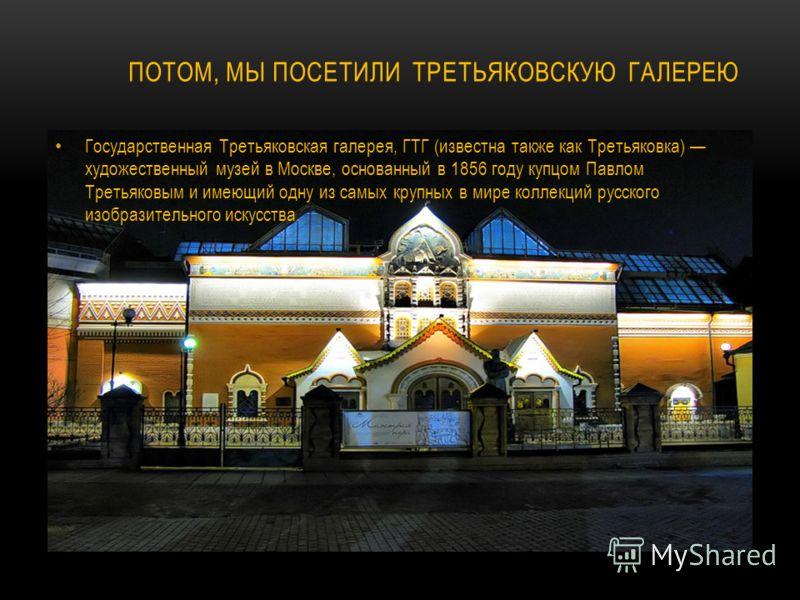 ПОТОМ, МЫ ПОСЕТИЛИ ТРЕТЬЯКОВСКУЮ ГАЛЕРЕЮ Государственная Третьяковская галерея, ГТГ (известна также как Третьяковка) художественный музей в Москве, основанный в 1856 году купцом Павлом Третьяковым и имеющий одну из самых крупных в мире коллекций русс
