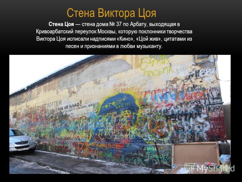 Стена Виктора Цоя Стена Цоя стена дома 37 по Арбату, выходящая в Кривоарбатский переулок Москвы, которую поклонники творчества Виктора Цоя исписали надписями «Кино», «Цой жив», цитатами из песен и признаниями в любви музыканту.