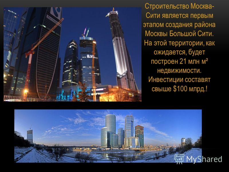 Строительство Москва- Сити является первым этапом создания района Москвы Большой Сити. На этой территории, как ожидается, будет построен 21 млн м² недвижимости. Инвестиции составят свыше $100 млрд.!