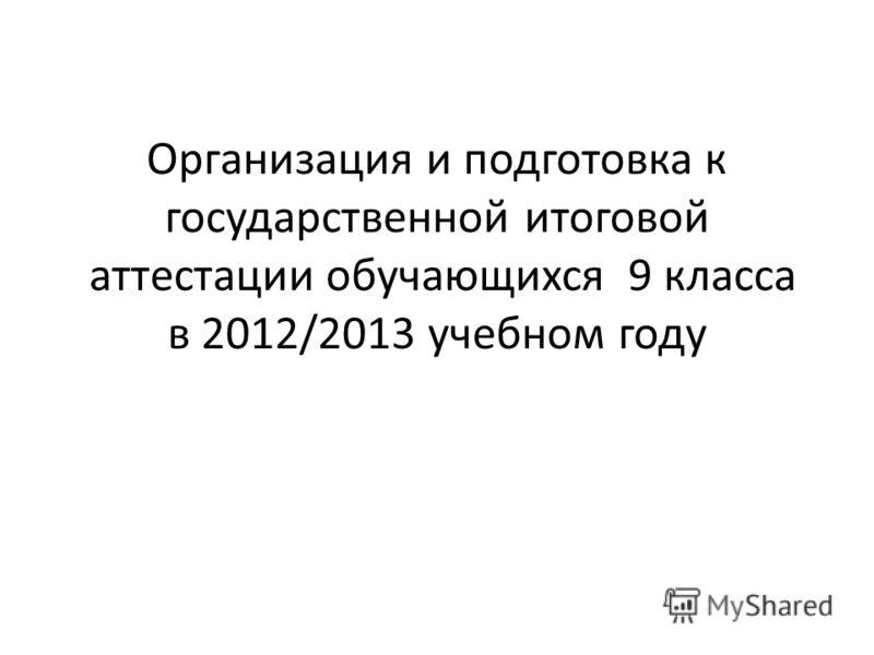 Организация и подготовка к государственной итоговой аттестации обучающихся 9 класса в 2012/2013 учебном году