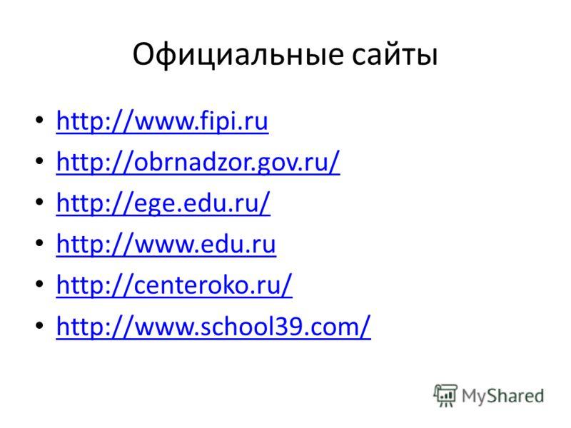 Официальные сайты http://www.fipi.ru http://obrnadzor.gov.ru/ http://ege.edu.ru/ http://www.edu.ru http://centeroko.ru/ http://www.school39.com/