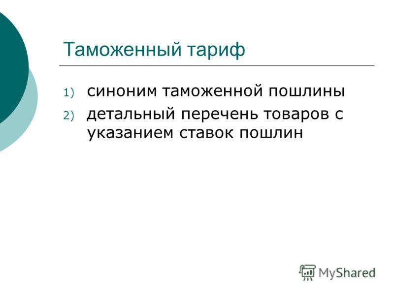 Таможенный тариф 1) синоним таможенной пошлины 2) детальный перечень товаров с указанием ставок пошлин