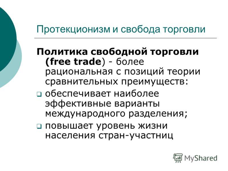 Протекционизм и свобода торговли Политика свободной торговли (free trade) - более рациональная с позиций теории сравнительных преимуществ: обеспечивает наиболее эффективные варианты международного разделения; повышает уровень жизни населения стран-уч