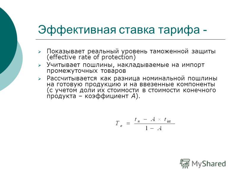 Эффективная ставка тарифа - Показывает реальный уровень таможенной защиты (effective rate of protection) Учитывает пошлины, накладываемые на импорт промежуточных товаров Рассчитывается как разница номинальной пошлины на готовую продукцию и на ввезенн