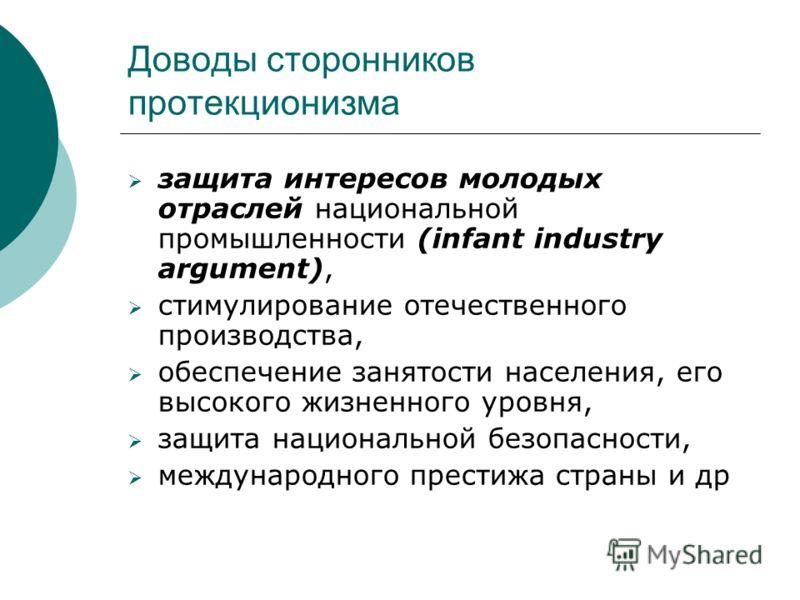 Доводы сторонников протекционизма защита интересов молодых отраслей национальной промышленности (infant industry argument), стимулирование отечественного производства, обеспечение занятости населения, его высокого жизненного уровня, защита национальн