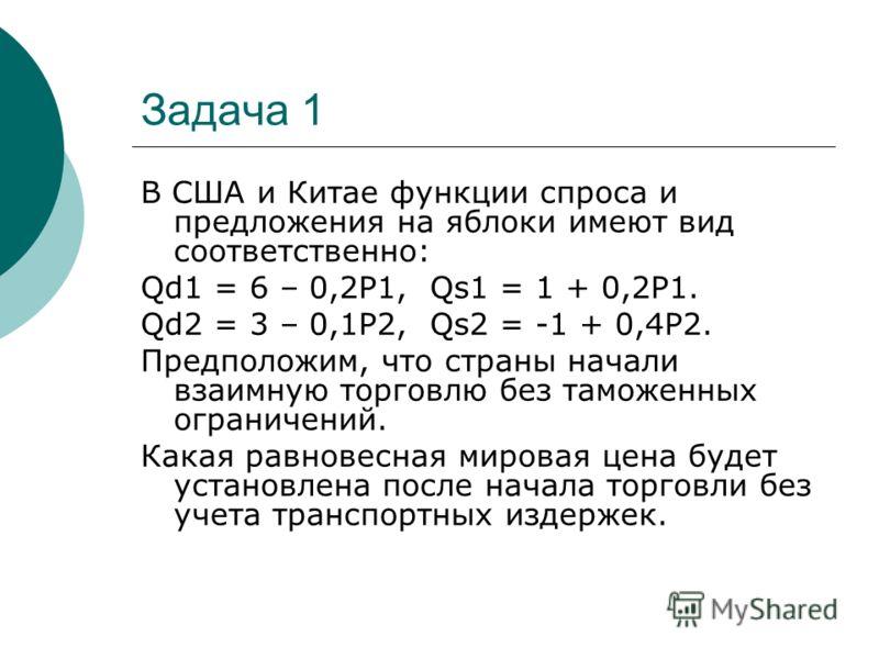 Задача 1 В США и Китае функции спроса и предложения на яблоки имеют вид соответственно: Qd1 = 6 – 0,2Р1, Qs1 = 1 + 0,2Р1. Qd2 = 3 – 0,1Р2, Qs2 = -1 + 0,4Р2. Предположим, что страны начали взаимную торговлю без таможенных ограничений. Какая равновесна